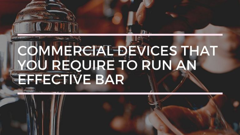 7 Important Commercial Devices that You Require to Run an Effective Bar