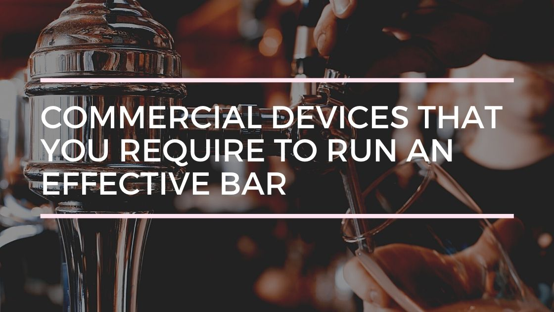Commercial Devices that You Require to Run an Effective Bar